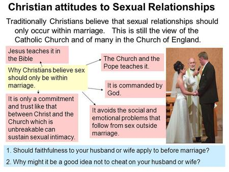 Christian attitudes to Sexual Relationships Traditionally Christians believe that sexual relationships should only occur within marriage. This is still.