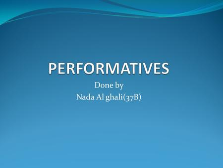 Done by Nada Al ghali(37B). What are>>performatives?? ***it is one of the interesting functions of language, or type of speech act Definition of performatives: