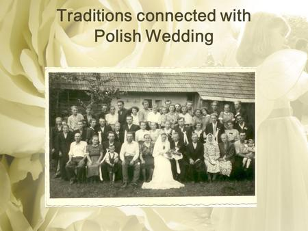 Traditions connected with Polish Wedding. Traditionally, a Polish wedding would begin about three days before the wedding date and last about a week.