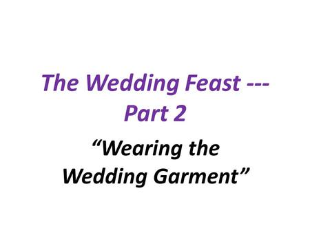 The Wedding Feast --- Part 2 Wearing the Wedding Garment.