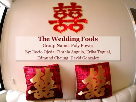 The Wedding Fools Group Name: Poly Power By: Rocio Ojeda, Cinthia Angulo, Erika Togual, Edmund Cheung, David Gonzalez.