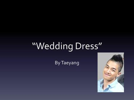 Wedding Dress By Taeyang. Message The message of this song is to never be gloomy when something tragic happens. You should always be upbeat and cheerful.