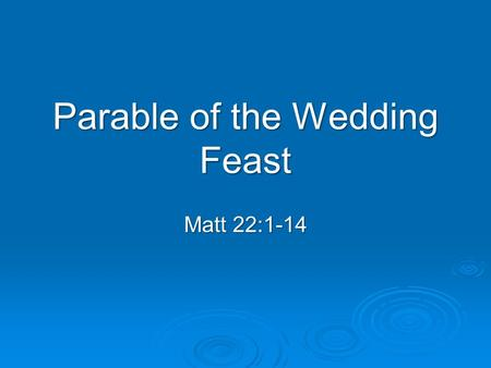 Parable of the Wedding Feast Matt 22:1-14. Matt 22:1-3 1 Jesus spoke to them again in parables, saying: 2 The kingdom of heaven is like a king who prepared.