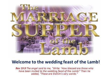 Welcome to the wedding feast of the Lamb! Rev 19:9 The angel said to me, Write: 'How blessed are those who have been invited to the wedding feast of the.