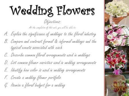 Wedding Flowers Objectives: At the completion of this unit, you will be able to: A.Explain the significance of weddings to the floral industry B.Compare.