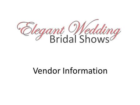 Vendor Information. Dear Vendor Thank you for your interest in our upcoming 2013-14 Elegant Wedding Bridal Show season. The Elegant Wedding team is excited.