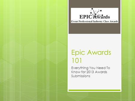 Epic Awards 101 Everything You Need To Know for 2013 Awards Submissions.