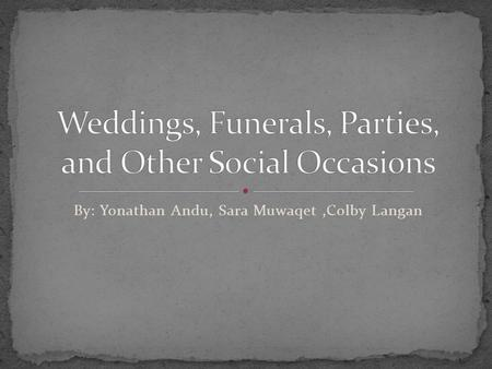 By: Yonathan Andu, Sara Muwaqet,Colby Langan The definition of weddings, funerals, parties, and other social occasions are pretty much common sense.