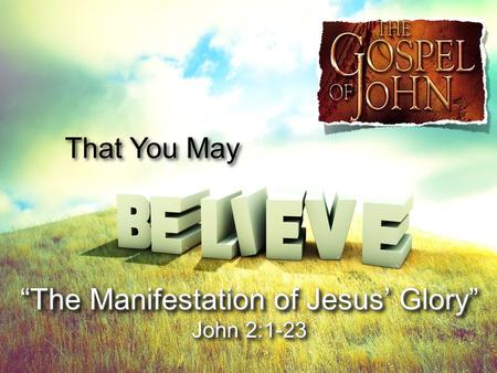 That You May The Manifestation of Jesus GloryThe Manifestation of Jesus Glory John 2:1-23 The Manifestation of Jesus GloryThe Manifestation of Jesus Glory.