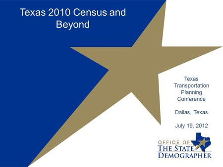 Texas 2010 Census and Beyond Texas Transportation Planning Conference Dallas, Texas July 19, 2012.