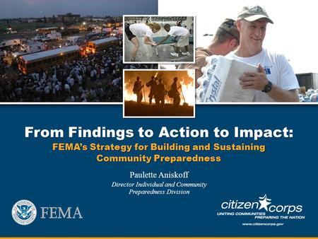 From Findings to Action to Impact: FEMAs Strategy for Building and Sustaining Community Preparedness Paulette Aniskoff Director Individual and Community.