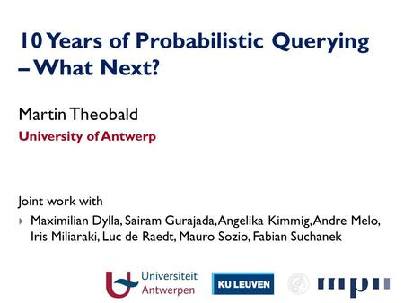 10 Years of Probabilistic Querying – What Next? Martin Theobald University of Antwerp Joint work with Maximilian Dylla, Sairam Gurajada, Angelika Kimmig,
