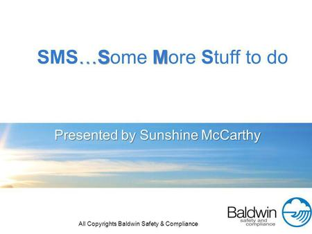 Presented by Sunshine McCarthy …S M SMS…Some More Stuff to do All Copyrights Baldwin Safety & Compliance.