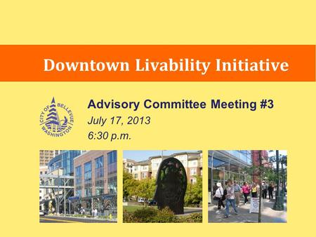 Advisory Committee Meeting #3 July 17, 2013 6:30 p.m. Downtown Livability Initiative.