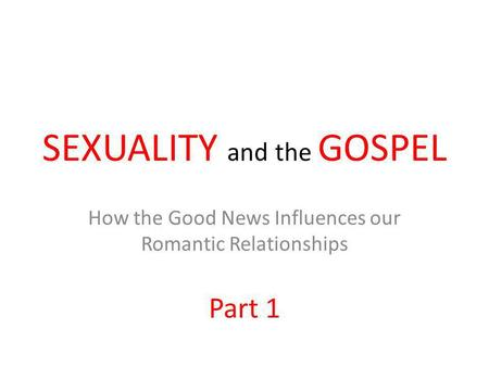 SEXUALITY and the GOSPEL How the Good News Influences our Romantic Relationships Part 1.