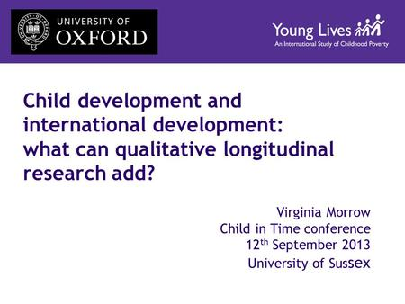 Child development and international development: what can qualitative longitudinal research add? Virginia Morrow Child in Time conference 12 th September.