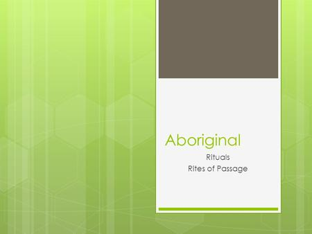 Aboriginal Rituals Rites of Passage. Sacredness in Daily Life Because Aboriginals believe that all of life is sacred, therefore, prayer is honouring the.