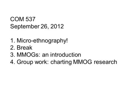COM 537 September 26, 2012 1. Micro-ethnography! 2. Break 3. MMOGs: an introduction 4. Group work: charting MMOG research.