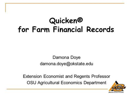 Quicken® for Farm Financial Records Damona Doye Extension Economist and Regents Professor OSU Agricultural Economics Department.