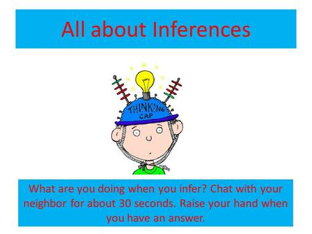 All about Inferences What are you doing when you infer? Chat with your neighbor for about 30 seconds. Raise your hand when you have an answer.