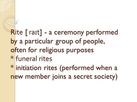 Rite [ ra ɪ t] - a ceremony performed by a particular group of people, often for religious purposes * funeral rites * initiation rites (performed when.