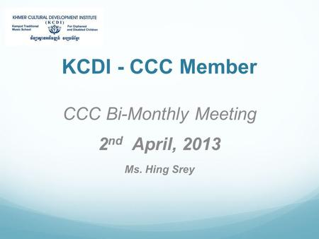 KCDI - CCC Member CCC Bi-Monthly Meeting 2 nd April, 2013 Ms. Hing Srey.