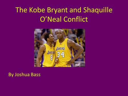 The Kobe Bryant and Shaquille ONeal Conflict By Joshua Bass.