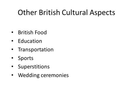 Other British Cultural Aspects British Food Education Transportation Sports Superstitions Wedding ceremonies.