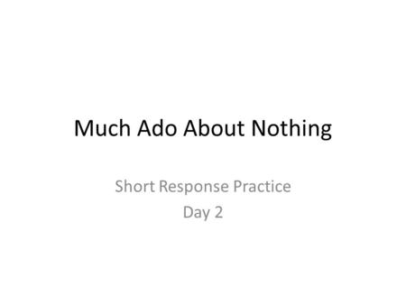 Much Ado About Nothing Short Response Practice Day 2.