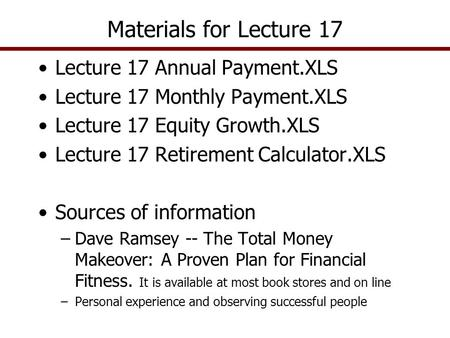Lecture 17 Annual Payment.XLS Lecture 17 Monthly Payment.XLS Lecture 17 Equity Growth.XLS Lecture 17 Retirement Calculator.XLS Sources of information –Dave.