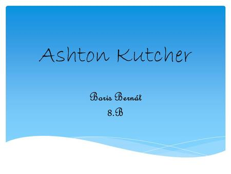 Ashton Kutcher Boris Bernát 8.B. 1. General informations 2. Early life 3. Relationships Content.