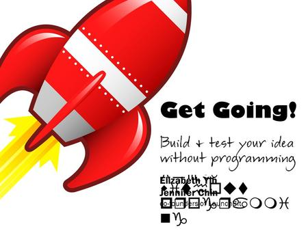 Get Going! Build & test your idea without programmi ng Elizabeth Yin Jennifer Chin co-founders of LaunchBit.