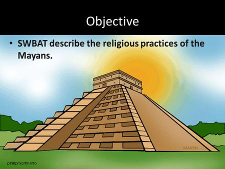 Objective. Beliefs The Maya were _____theistic The Maya believed in more than 160 gods Primary gods were forces of nature – Examples: The __________ was.