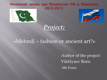 Project: «Mehndi – fashion or ancient art?» Author of the project: Vikhlyaev Boris 6th Form.