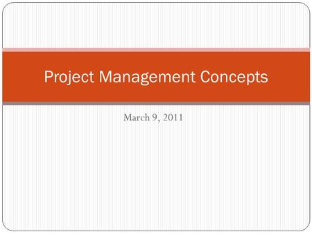 March 9, 2011 Project Management Concepts. What Well Do Today What is a project? What is a project manager? What does a project manager do? Who are stakeholders?