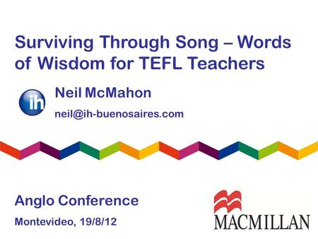 Surviving Through Song – Words <strong>of</strong> Wisdom for TEFL Teachers Neil McMahon Anglo Conference Montevideo, 19/8/12.