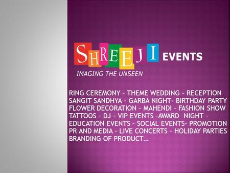 RING CEREMONY – THEME WEDDING – RECEPTION SANGIT SANDHYA – GARBA NIGHT- BIRTHDAY PARTY FLOWER DECORATION – MAHENDI – FASHION SHOW TATTOOS – DJ – VIP.