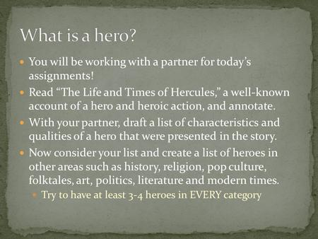"What is a hero? You will be working with a partner for today's assignments! Read ""The Life and Times of Hercules,"" a well-known account of a hero and."