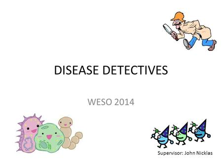 DISEASE DETECTIVES WESO 2014 Supervisor: John Nicklas.