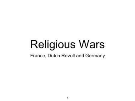 1 Religious Wars France, Dutch Revolt and Germany.