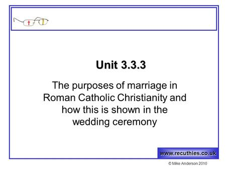 Www.recuthies.co.uk © Mike Anderson 2010 Unit 3.3.3 The purposes of marriage in Roman Catholic Christianity and how this is shown in the wedding ceremony.