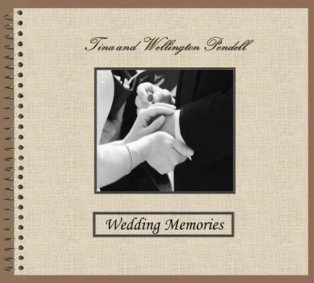 Tina and Wellington Pendell Wedding Memories. Years from now we hope you look upon this wedding book Recalling special moments, treasuring a second look.