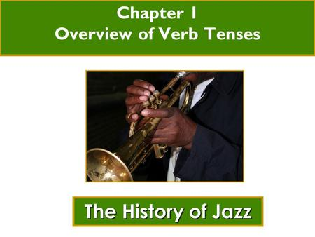 Chapter 1 Overview of Verb Tenses The History of Jazz.