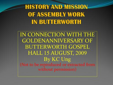 IN CONNECTION WITH THE GOLDENANNIVERSARY OF BUTTERWORTH GOSPEL HALL 15 AUGUST, 2009 By KC Ung (Not to be reproduced or extracted from without permission)