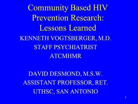 1 Community Based HIV Prevention Research: Lessons Learned KENNETH VOGTSBERGER, M.D. STAFF PSYCHIATRIST ATCMHMR DAVID DESMOND, M.S.W. ASSISTANT PROFESSOR,