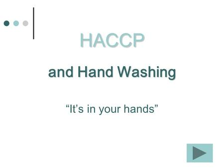 HACCP and Hand Washing Its in your hands. Hand washing is one of the best ways to prevent foodborne illness.
