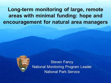 Long-term monitoring of large, remote areas with minimal funding: hope and encouragement for natural area managers Steven Fancy National Monitoring Program.