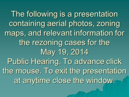 The following is a presentation containing aerial photos, zoning maps, and relevant information for the rezoning cases for the May 19, 2014 Public Hearing.