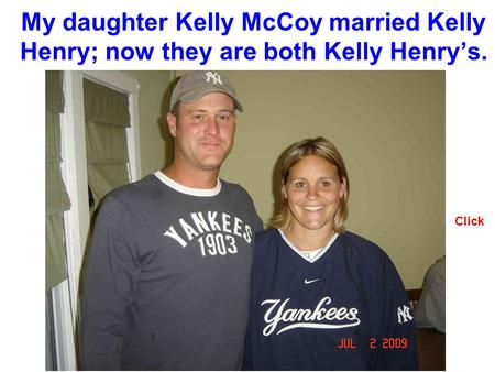 My daughter Kelly McCoy married Kelly Henry; now they are both Kelly Henrys. Click.