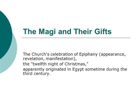 The Magi and Their Gifts The Church's celebration of Epiphany (appearance, revelation, manifestation), the twelfth night of Christmas, apparently originated.